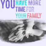 you have more time for your family